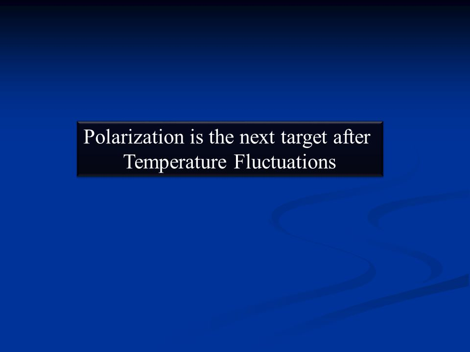 Polarization is the next target after Temperature Fluctuations Polarization is the next target after Temperature Fluctuations