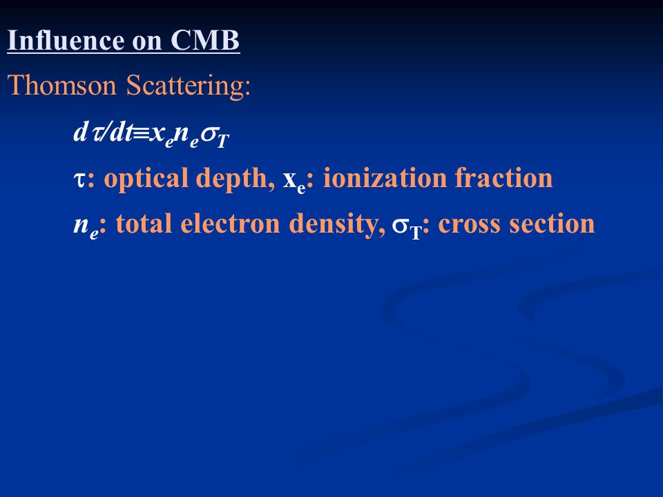 Influence on CMB Thomson Scattering: d  /dt  x e n e  T  : optical depth, x e : ionization fraction n e : total electron density,  T : cross section