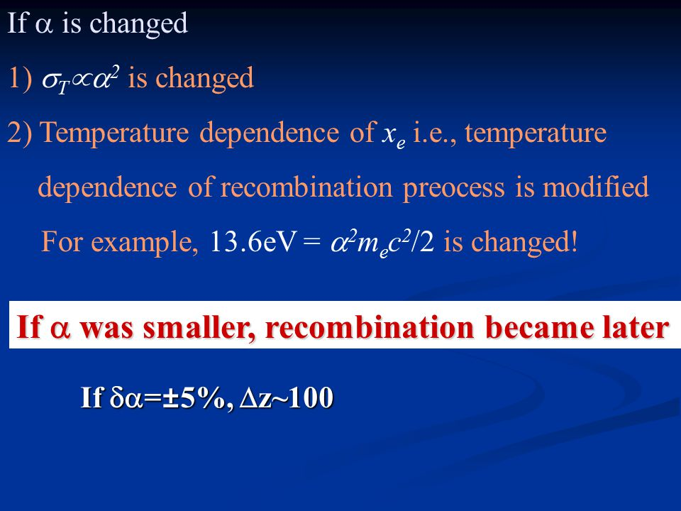 If  is changed 1)  T  2 is changed 2) Temperature dependence of x e i.e., temperature dependence of recombination preocess is modified For example, 13.6eV =  2 m e c 2 /2 is changed.