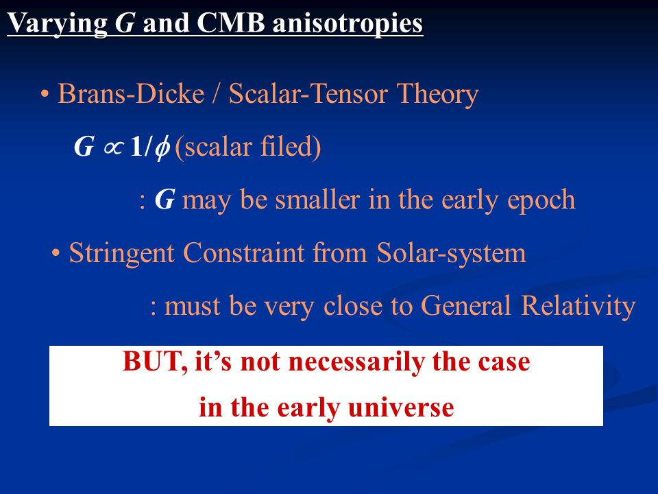 Varying G and CMB anisotropies Brans-Dicke / Scalar-Tensor Theory G  1/  (scalar filed) : G may be smaller in the early epoch BUT, it's not necessarily the case in the early universe Stringent Constraint from Solar-system : must be very close to General Relativity