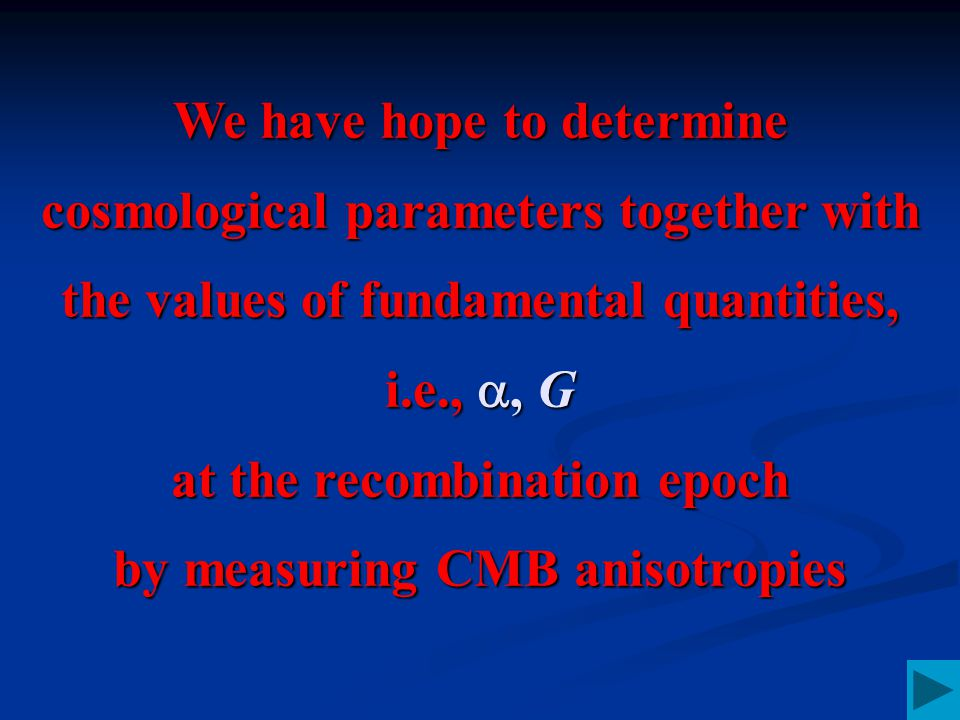 We have hope to determine cosmological parameters together with the values of fundamental quantities, i.e., , G at the recombination epoch by measuring CMB anisotropies