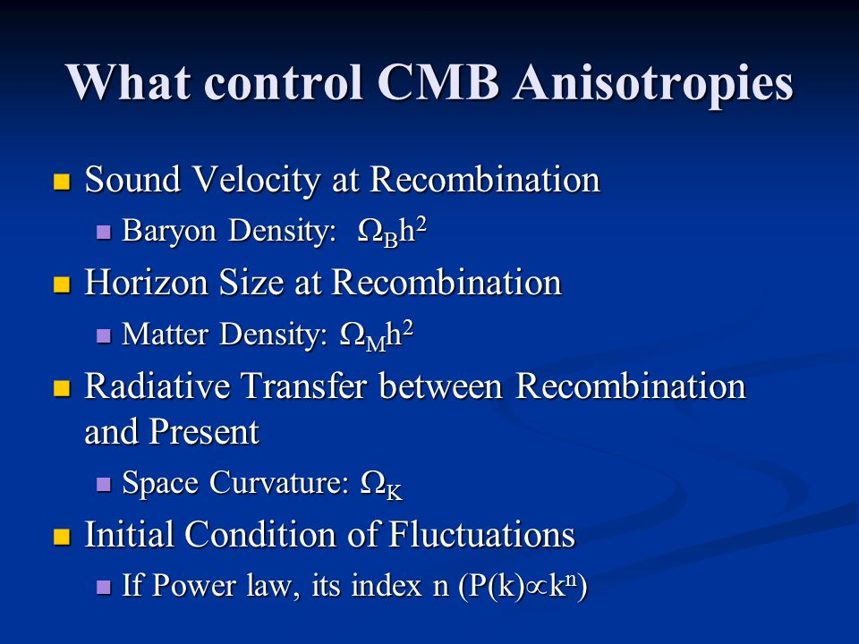 What control CMB Anisotropies Sound Velocity at Recombination Sound Velocity at Recombination Baryon Density:  B h 2 Baryon Density:  B h 2 Horizon Size at Recombination Horizon Size at Recombination Matter Density:  M h 2 Matter Density:  M h 2 Radiative Transfer between Recombination and Present Radiative Transfer between Recombination and Present Space Curvature:  K Space Curvature:  K Initial Condition of Fluctuations Initial Condition of Fluctuations If Power law, its index n (P(k)  k n ) If Power law, its index n (P(k)  k n )