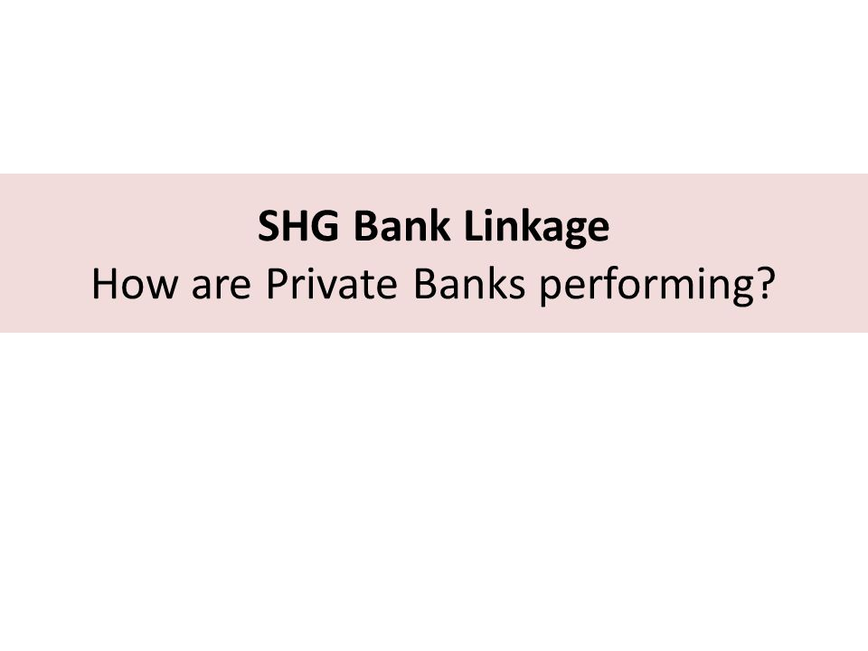 SHG Bank Linkage How are Private Banks performing?