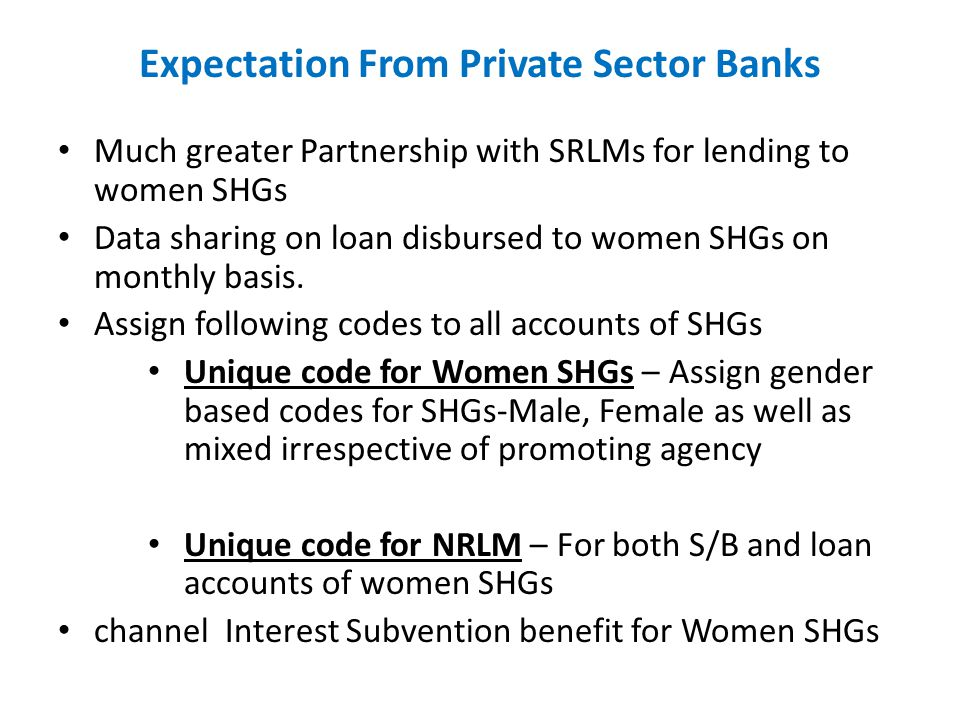 Expectation From Private Sector Banks Much greater Partnership with SRLMs for lending to women SHGs Data sharing on loan disbursed to women SHGs on mo