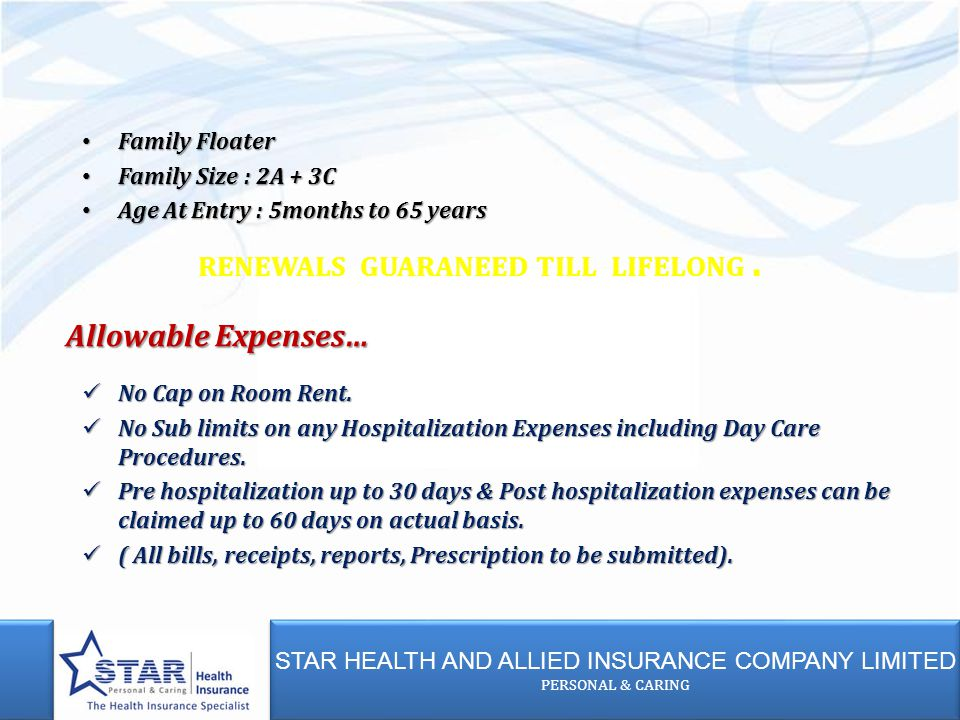 STAR HEALTH AND ALLIED INSURANCE COMPANY LIMITED PERSONAL & CARING STAR HEALTH AND ALLIED INSURANCE COMPANY LIMITED PERSONAL & CARING Family Floater Family Floater Family Size : 2A + 3C Family Size : 2A + 3C Age At Entry : 5months to 65 years Age At Entry : 5months to 65 years RENEWALS GUARANEED TILL LIFELONG.