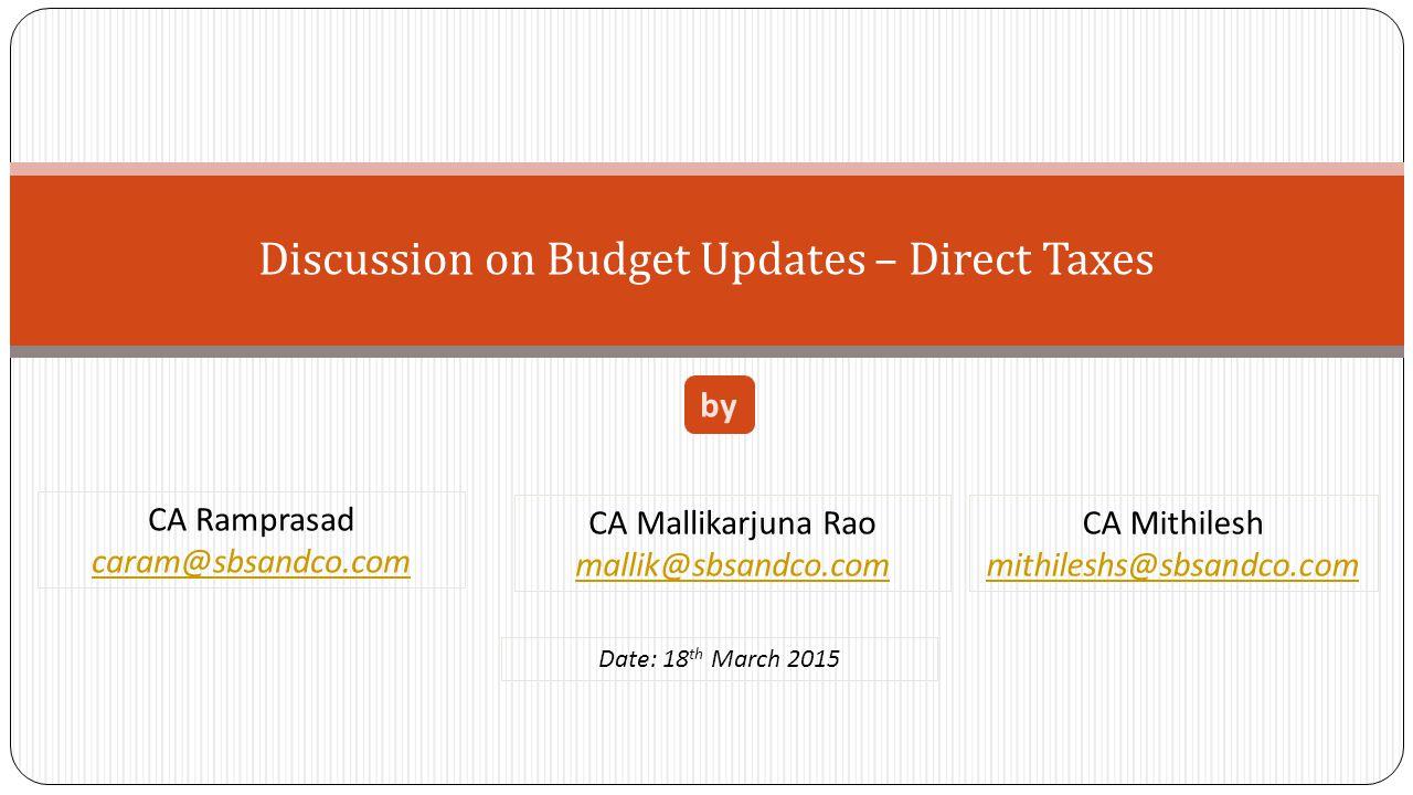 Discussion on Budget Updates – Direct Taxes CA Ramprasad caram@sbsandco.com by CA Mallikarjuna Rao mallik@sbsandco.com CA Mithilesh mithileshs@sbsandc