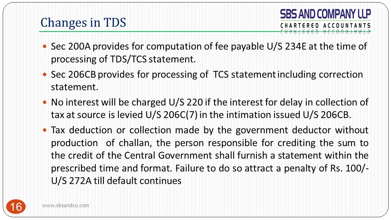 Changes in TDS 16 Sec 200A provides for computation of fee payable U/S 234E at the time of processing of TDS/TCS statement. Sec 206CB provides for pro