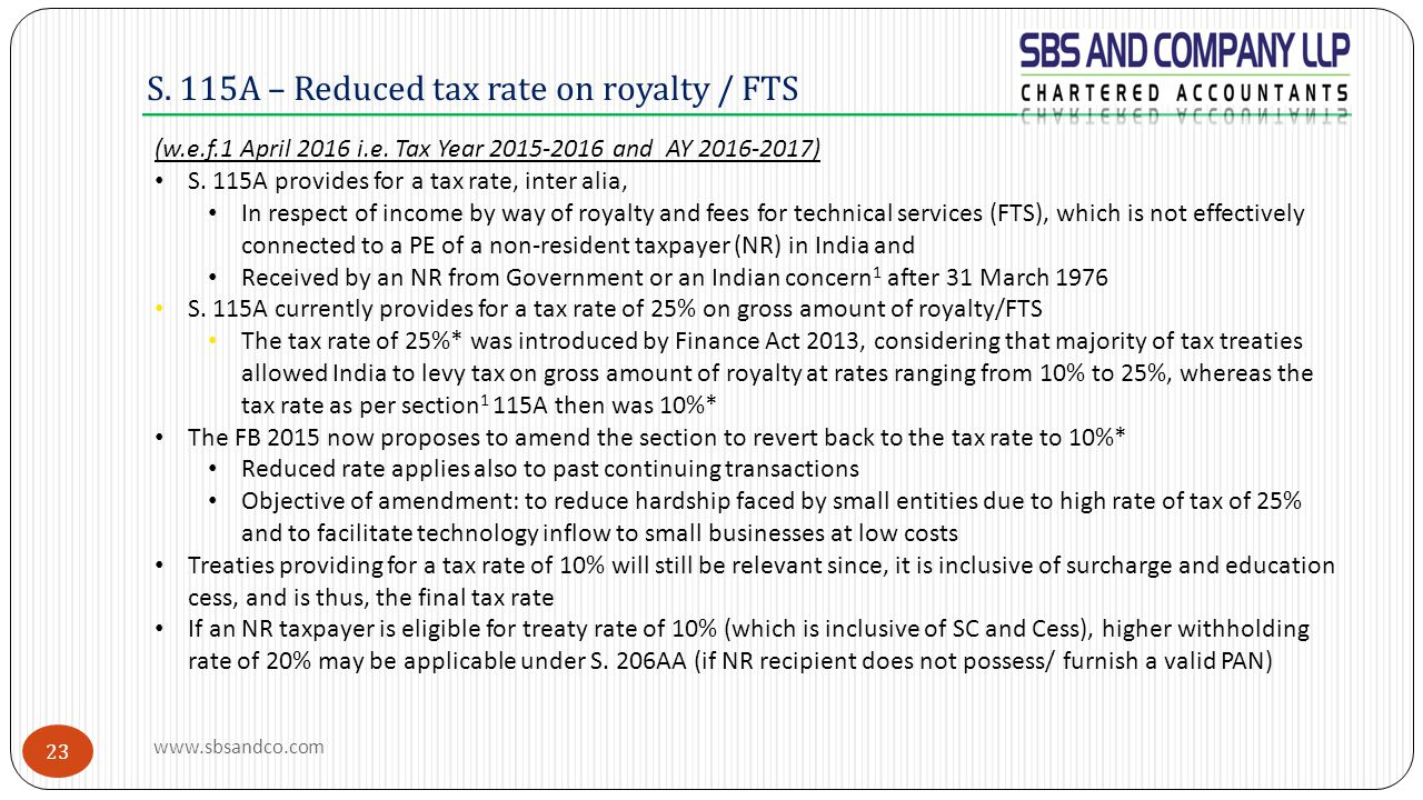S. 115A – Reduced tax rate on royalty / FTS (w.e.f.1 April 2016 i.e. Tax Year 2015-2016 and AY 2016-2017) S. 115A provides for a tax rate, inter alia,