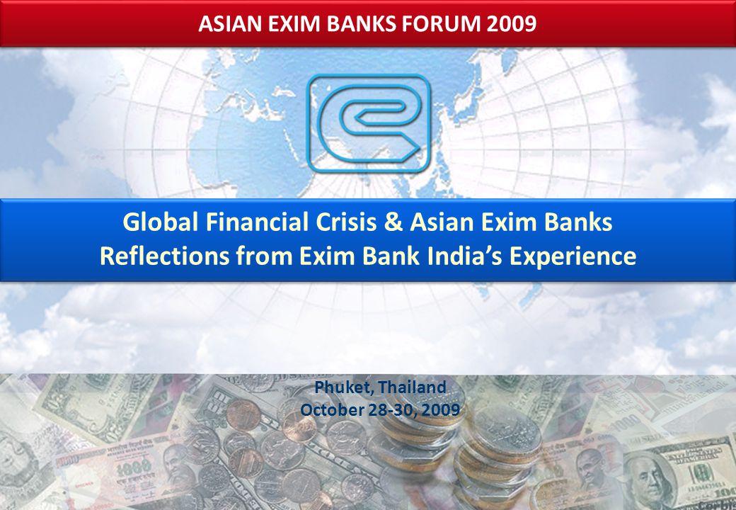Phuket, Thailand October 28-30, 2009 ASIAN EXIM BANKS FORUM 2009 Global Financial Crisis & Asian Exim Banks Reflections from Exim Bank India's Experience Global Financial Crisis & Asian Exim Banks Reflections from Exim Bank India's Experience