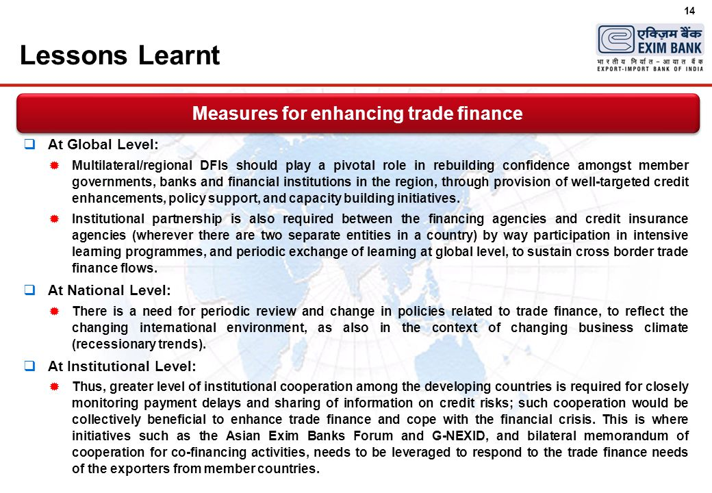 14 Lessons Learnt  At Global Level:  Multilateral/regional DFIs should play a pivotal role in rebuilding confidence amongst member governments, banks and financial institutions in the region, through provision of well-targeted credit enhancements, policy support, and capacity building initiatives.
