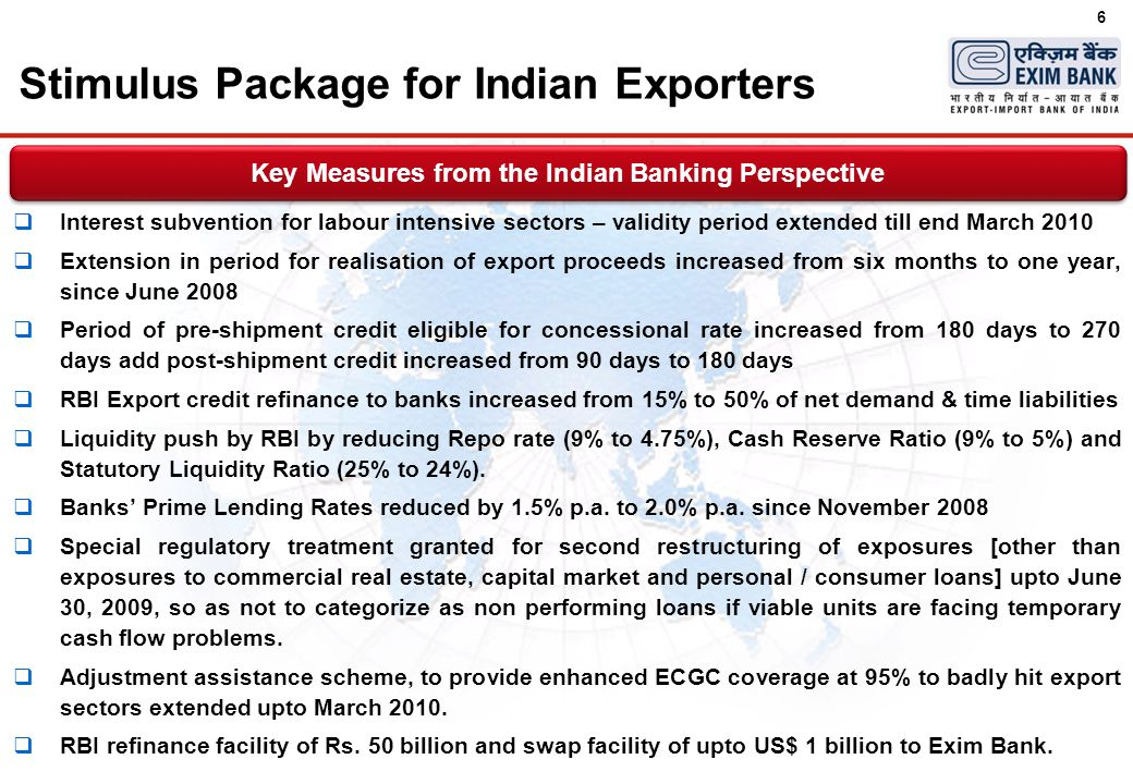 6 Stimulus Package for Indian Exporters  Interest subvention for labour intensive sectors – validity period extended till end March 2010  Extension in period for realisation of export proceeds increased from six months to one year, since June 2008  Period of pre-shipment credit eligible for concessional rate increased from 180 days to 270 days add post-shipment credit increased from 90 days to 180 days  RBI Export credit refinance to banks increased from 15% to 50% of net demand & time liabilities  Liquidity push by RBI by reducing Repo rate (9% to 4.75%), Cash Reserve Ratio (9% to 5%) and Statutory Liquidity Ratio (25% to 24%).