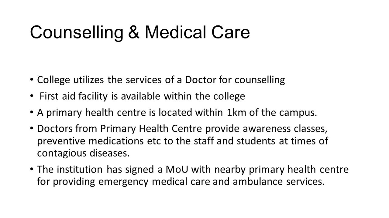Counselling & Medical Care College utilizes the services of a Doctor for counselling First aid facility is available within the college A primary heal
