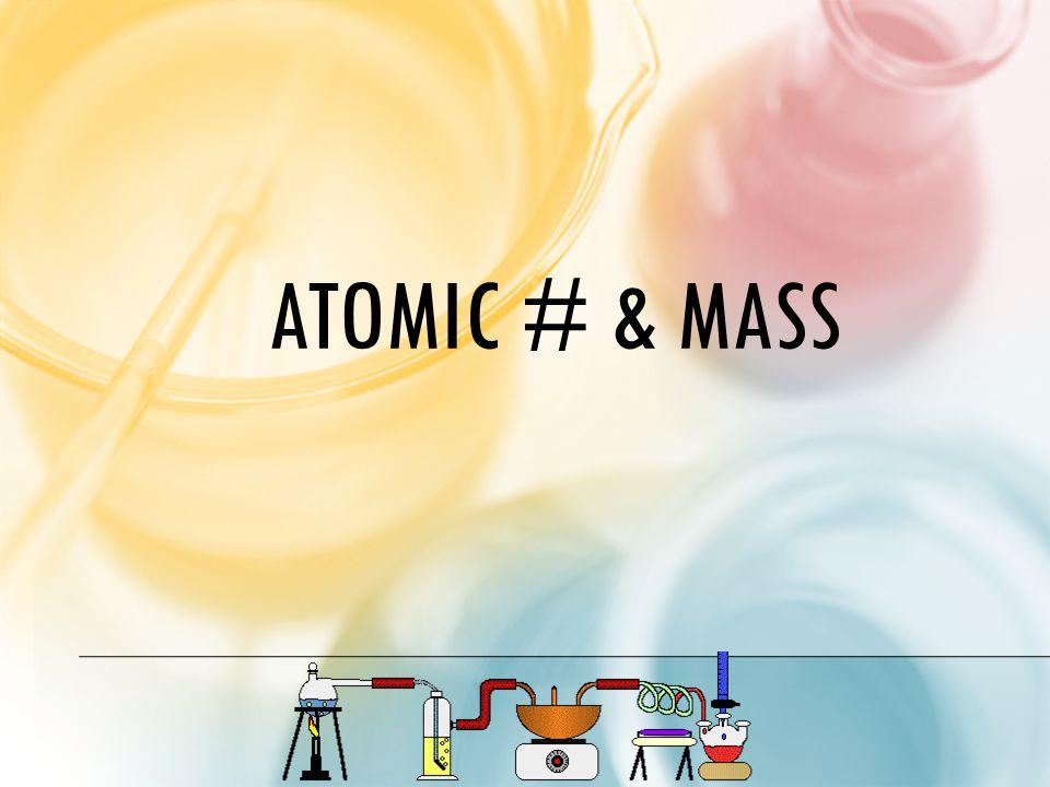 ATOMIC # & MASS