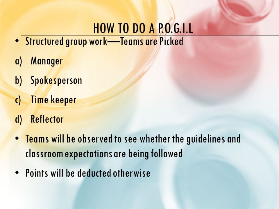 HOW TO DO A P.O.G.I.L Structured group work—Teams are Picked a)Manager b)Spokesperson c)Time keeper d)Reflector Teams will be observed to see whether the guidelines and classroom expectations are being followed Points will be deducted otherwise