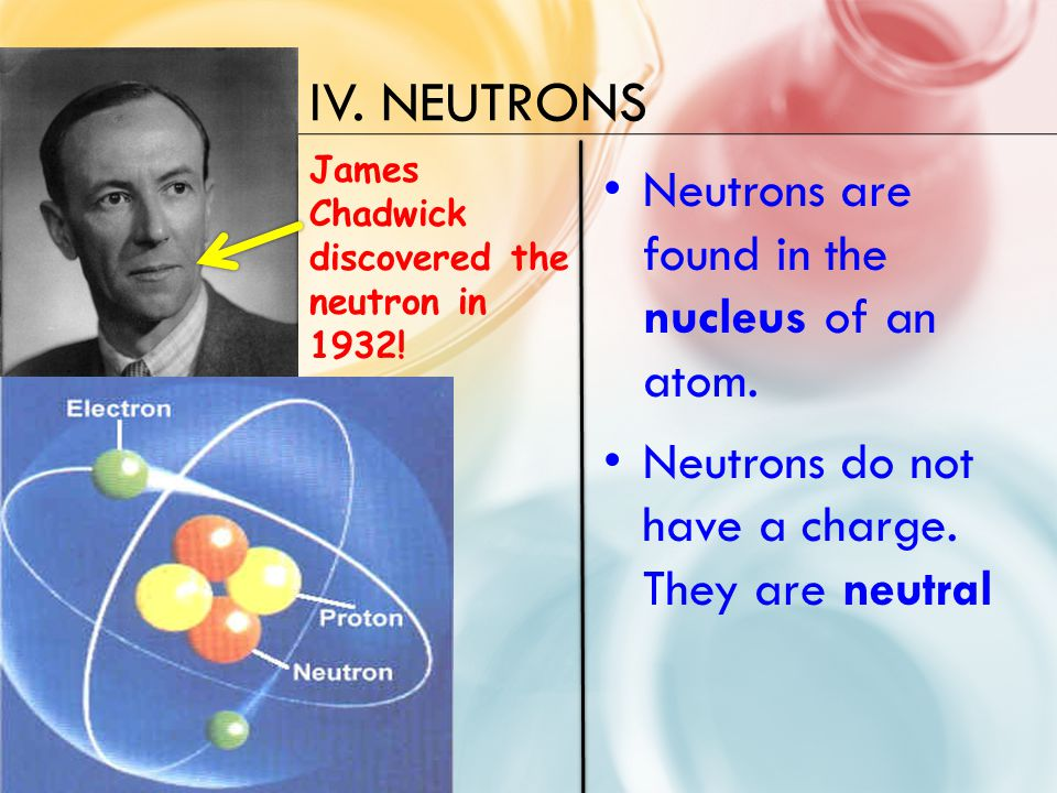 IV. NEUTRONS Neutrons are found in the nucleus of an atom.