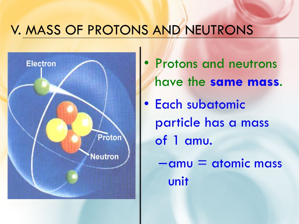 V. MASS OF PROTONS AND NEUTRONS Protons and neutrons have the same mass.