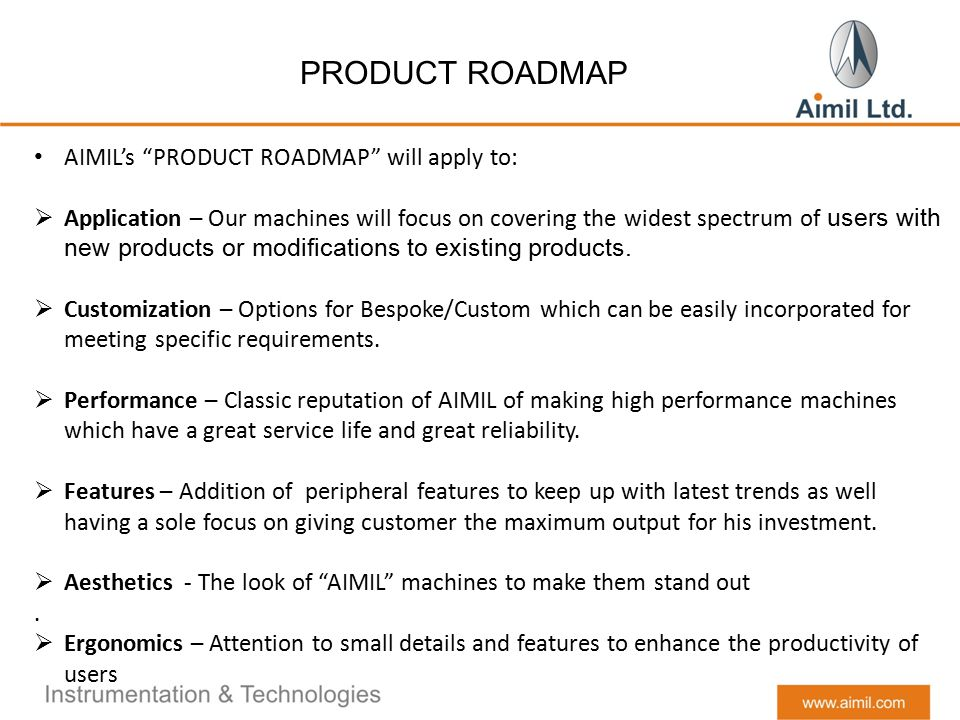 PRODUCT ROADMAP AIMIL's PRODUCT ROADMAP will apply to:  Application – Our machines will focus on covering the widest spectrum of users with new products or modifications to existing products.