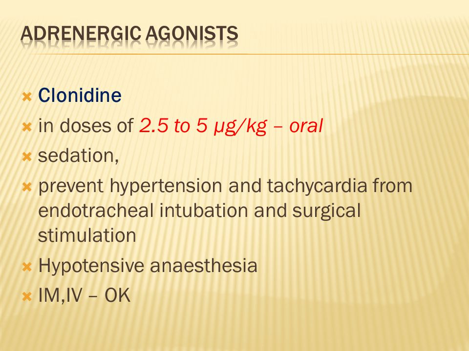  Clonidine  in doses of 2.5 to 5 µg/kg – oral  sedation,  prevent hypertension and tachycardia from endotracheal intubation and surgical stimulati