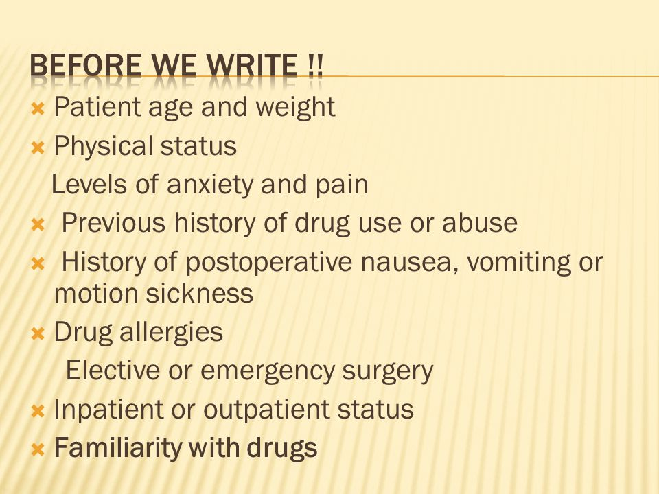  Patient age and weight  Physical status Levels of anxiety and pain  Previous history of drug use or abuse  History of postoperative nausea, vomit