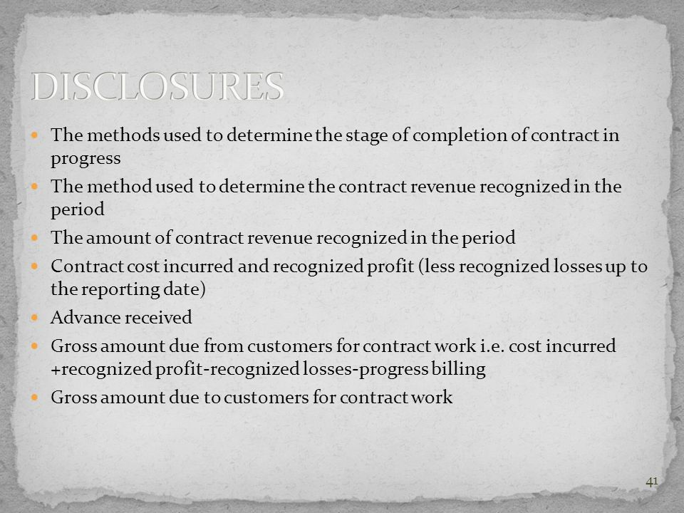 The methods used to determine the stage of completion of contract in progress The method used to determine the contract revenue recognized in the peri