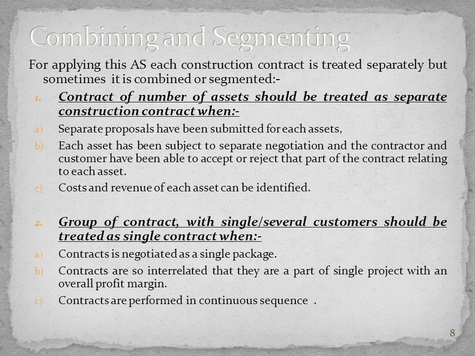 For applying this AS each construction contract is treated separately but sometimes it is combined or segmented:- 1. Contract of number of assets shou