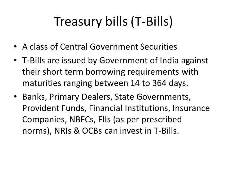 Treasury bills (T-Bills) A class of Central Government Securities T-Bills are issued by Government of India against their short term borrowing requirements with maturities ranging between 14 to 364 days.