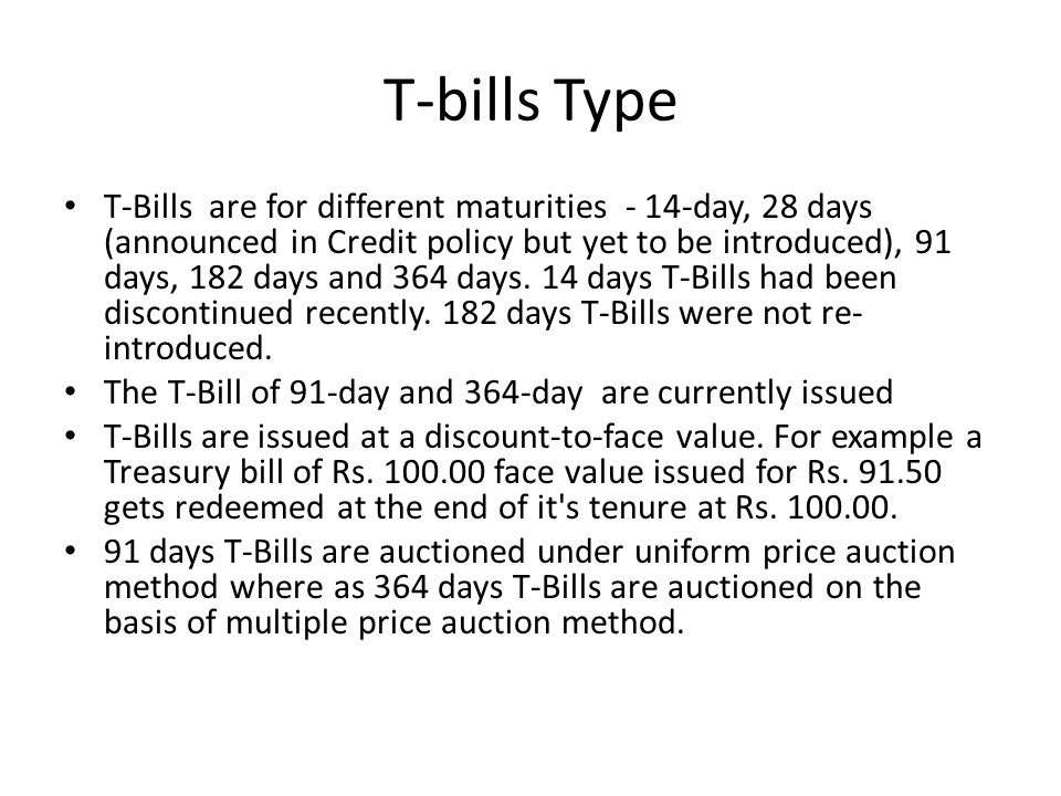 T-bills Type T-Bills are for different maturities - 14-day, 28 days (announced in Credit policy but yet to be introduced), 91 days, 182 days and 364 days.