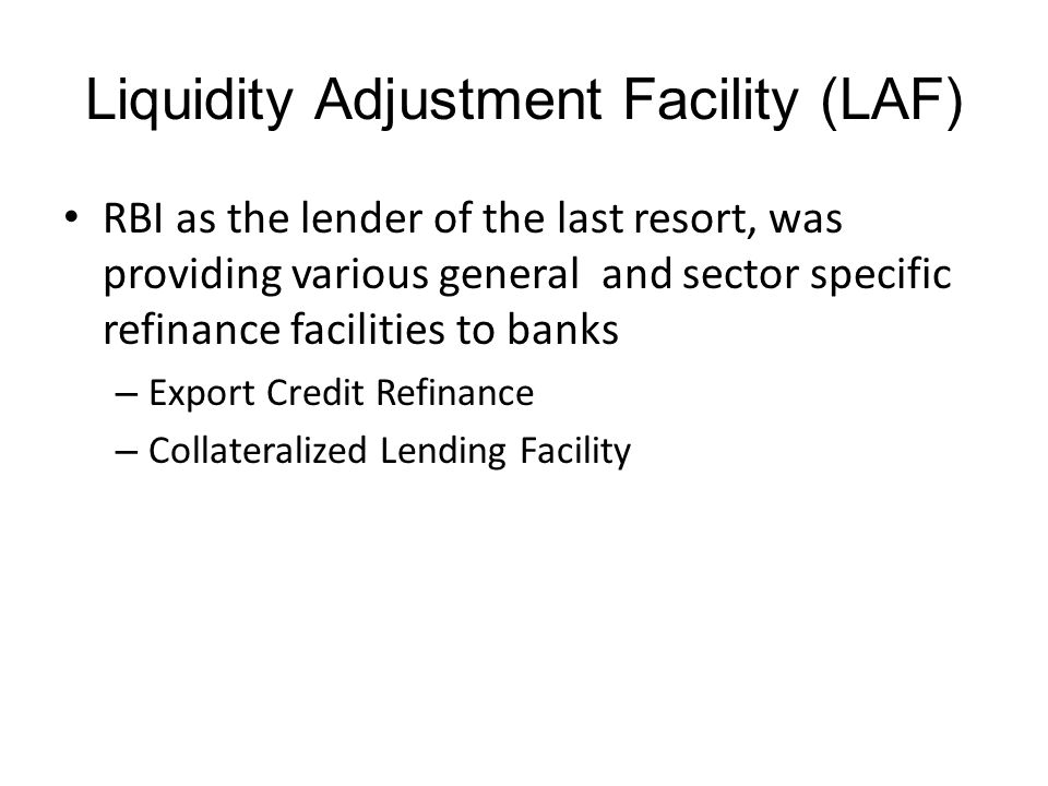Liquidity Adjustment Facility (LAF) RBI as the lender of the last resort, was providing various general and sector specific refinance facilities to banks – Export Credit Refinance – Collateralized Lending Facility