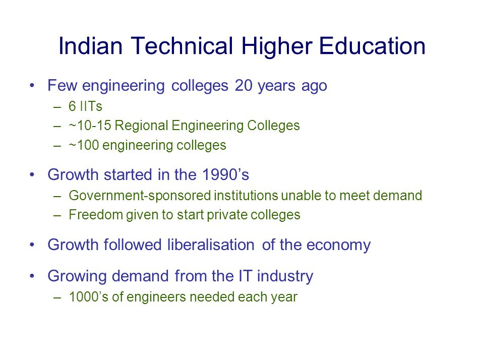 Indian Technical Higher Education Few engineering colleges 20 years ago –6 IITs –~10-15 Regional Engineering Colleges –~100 engineering colleges Growth started in the 1990's –Government-sponsored institutions unable to meet demand –Freedom given to start private colleges Growth followed liberalisation of the economy Growing demand from the IT industry –1000's of engineers needed each year