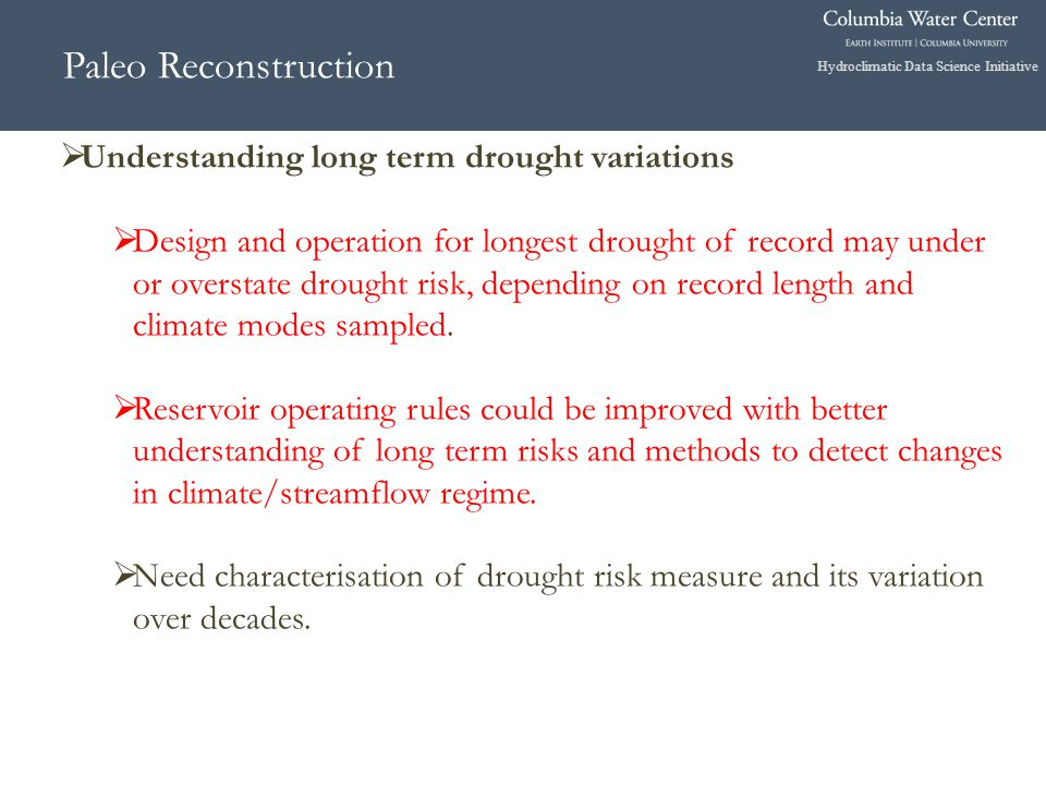 Hydroclimatic Data Science Initiative Paleo Reconstruction  Understanding long term drought variations  Design and operation for longest drought of record may under or overstate drought risk, depending on record length and climate modes sampled.