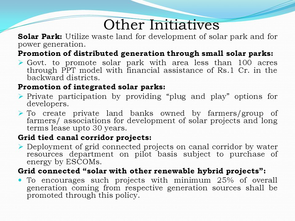 Other Initiatives Solar Park: Utilize waste land for development of solar park and for power generation. Promotion of distributed generation through s