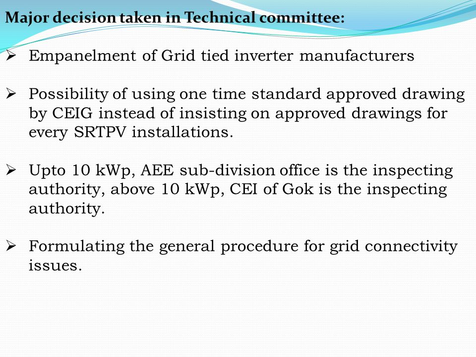 Major decision taken in Technical committee:  Empanelment of Grid tied inverter manufacturers  Possibility of using one time standard approved drawi