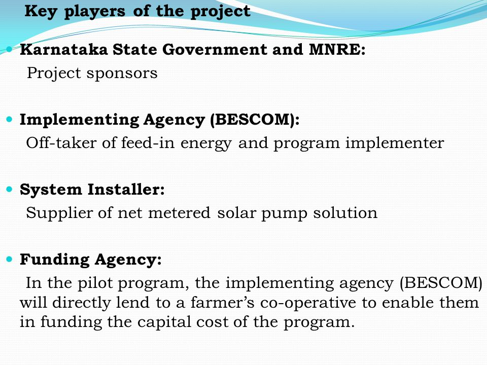 Key players of the project Karnataka State Government and MNRE: Project sponsors Implementing Agency (BESCOM): Off-taker of feed-in energy and program