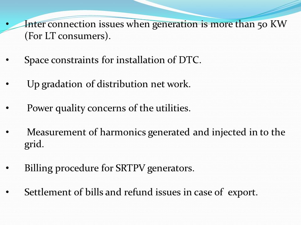 Inter connection issues when generation is more than 50 KW (For LT consumers). Space constraints for installation of DTC. Up gradation of distribution