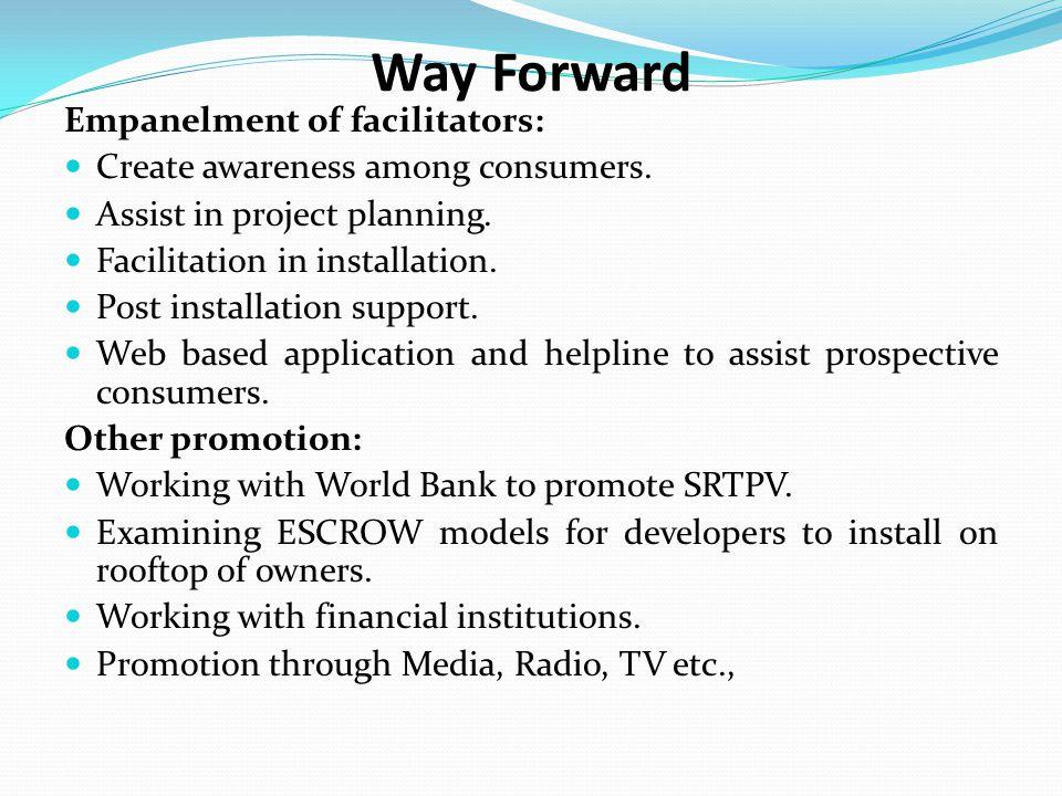 Way Forward Empanelment of facilitators: Create awareness among consumers. Assist in project planning. Facilitation in installation. Post installation