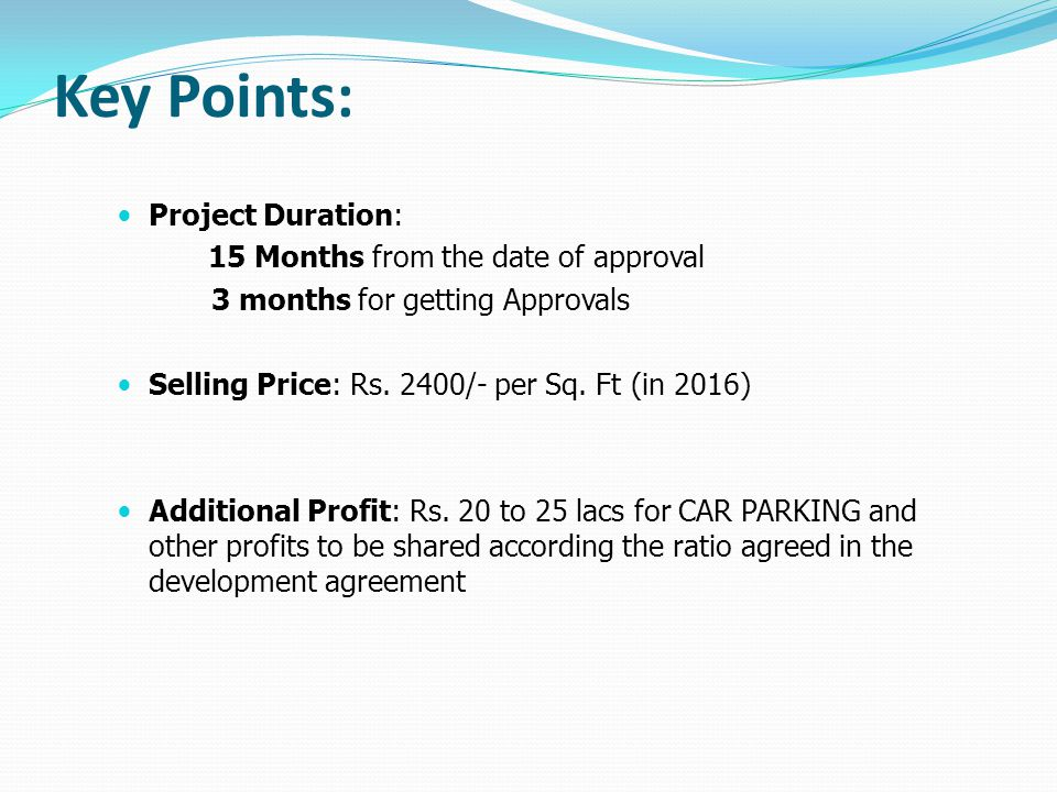 Key Points: Project Duration: 15 Months from the date of approval 3 months for getting Approvals Selling Price: Rs. 2400/- per Sq. Ft (in 2016) Additi