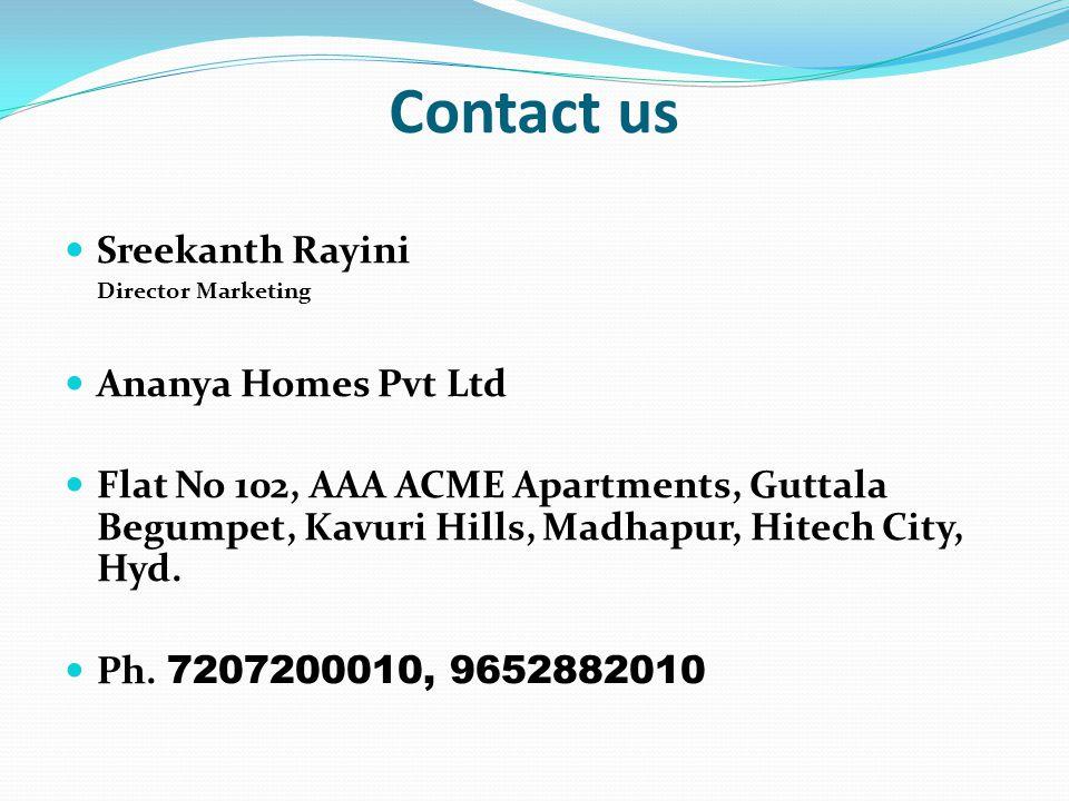 Contact us Sreekanth Rayini Director Marketing Ananya Homes Pvt Ltd Flat No 102, AAA ACME Apartments, Guttala Begumpet, Kavuri Hills, Madhapur, Hitech