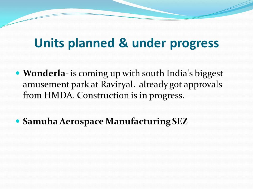 Units planned & under progress Wonderla- is coming up with south India's biggest amusement park at Raviryal. already got approvals from HMDA. Construc