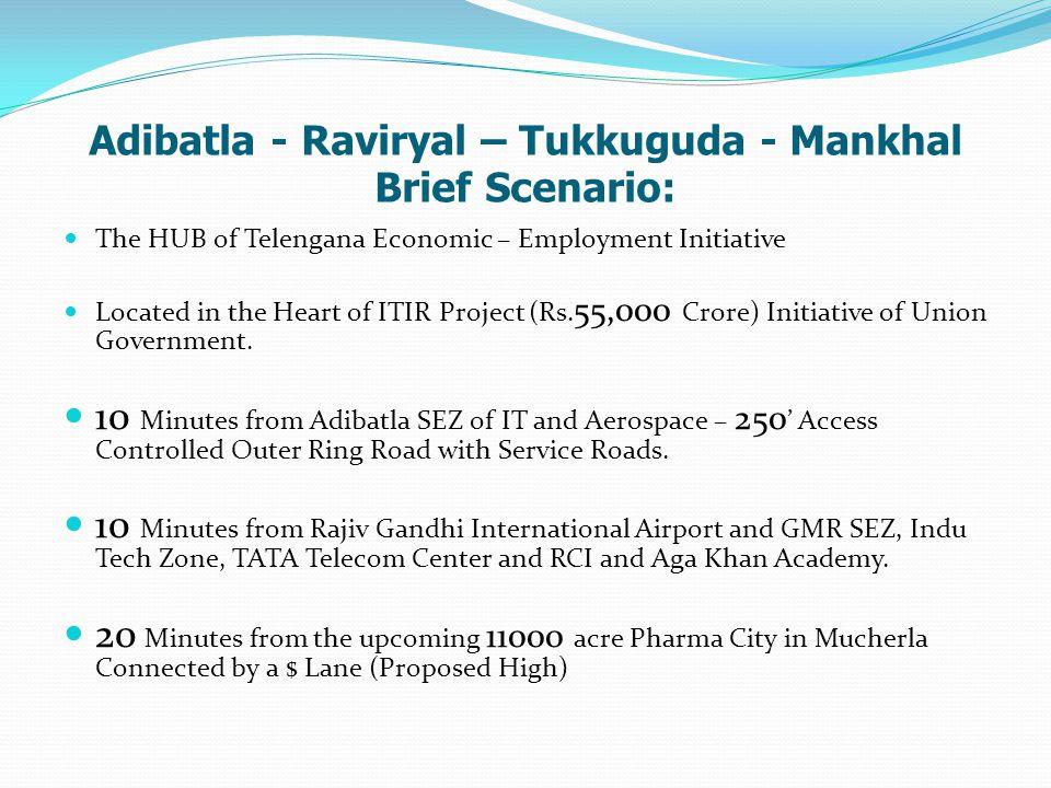 Adibatla - Raviryal – Tukkuguda - Mankhal Brief Scenario: The HUB of Telengana Economic – Employment Initiative Located in the Heart of ITIR Project (