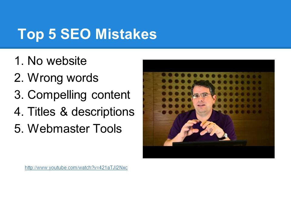 Top 5 SEO Mistakes 1. No website 2. Wrong words 3. Compelling content 4. Titles & descriptions 5. Webmaster Tools http://www.youtube.com/watch?v=421aT