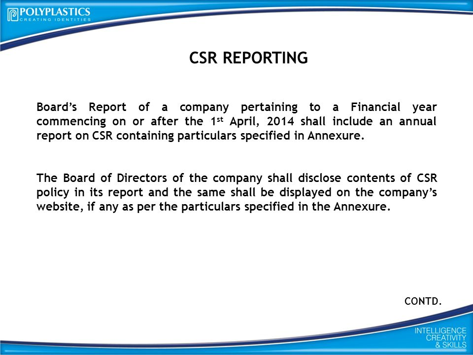 CSR REPORTING Board's Report of a company pertaining to a Financial year commencing on or after the 1 st April, 2014 shall include an annual report on CSR containing particulars specified in Annexure.