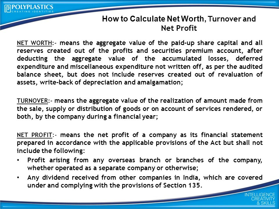 How to Calculate Net Worth, Turnover and Net Profit NET WORTH:- means the aggregate value of the paid-up share capital and all reserves created out of the profits and securities premium account, after deducting the aggregate value of the accumulated losses, deferred expenditure and miscellaneous expenditure not written off, as per the audited balance sheet, but does not include reserves created out of revaluation of assets, write-back of depreciation and amalgamation; TURNOVER:- means the aggregate value of the realization of amount made from the sale, supply or distribution of goods or on account of services rendered, or both, by the company during a financial year; NET PROFIT:- means the net profit of a company as its financial statement prepared in accordance with the applicable provisions of the Act but shall not include the following: Profit arising from any overseas branch or branches of the company, whether operated as a separate company or otherwise; Any dividend received from other companies in India, which are covered under and complying with the provisions of Section 135.