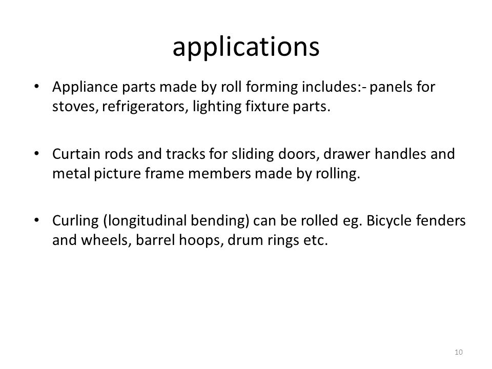 applications Appliance parts made by roll forming includes:- panels for stoves, refrigerators, lighting fixture parts.