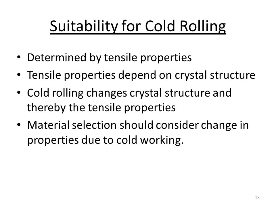Suitability for Cold Rolling Determined by tensile properties Tensile properties depend on crystal structure Cold rolling changes crystal structure and thereby the tensile properties Material selection should consider change in properties due to cold working.