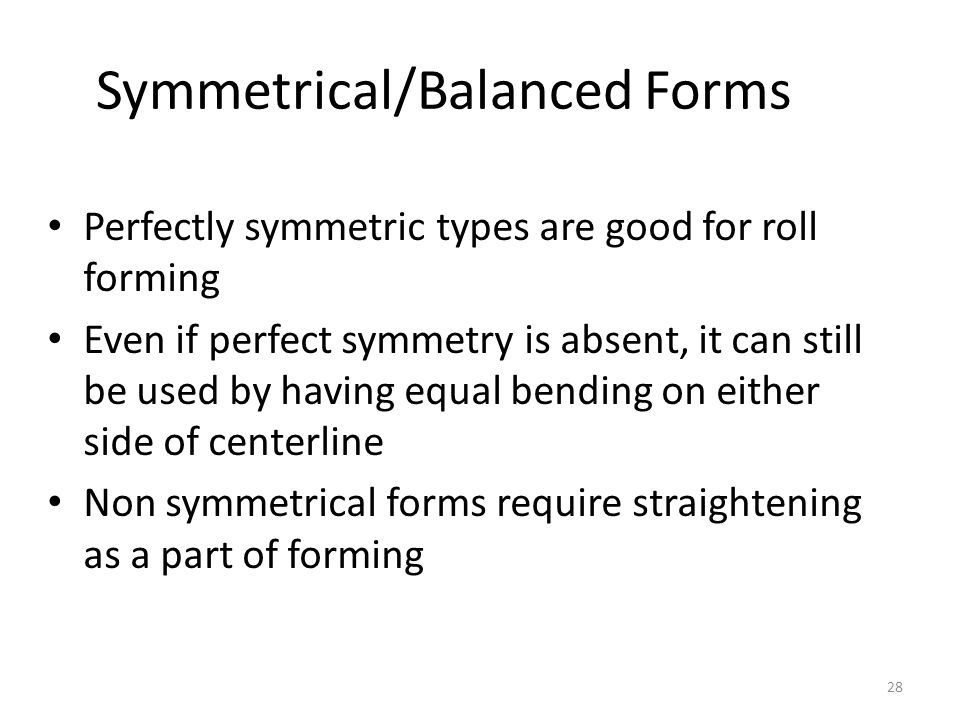 Perfectly symmetric types are good for roll forming Even if perfect symmetry is absent, it can still be used by having equal bending on either side of centerline Non symmetrical forms require straightening as a part of forming Symmetrical/Balanced Forms 28