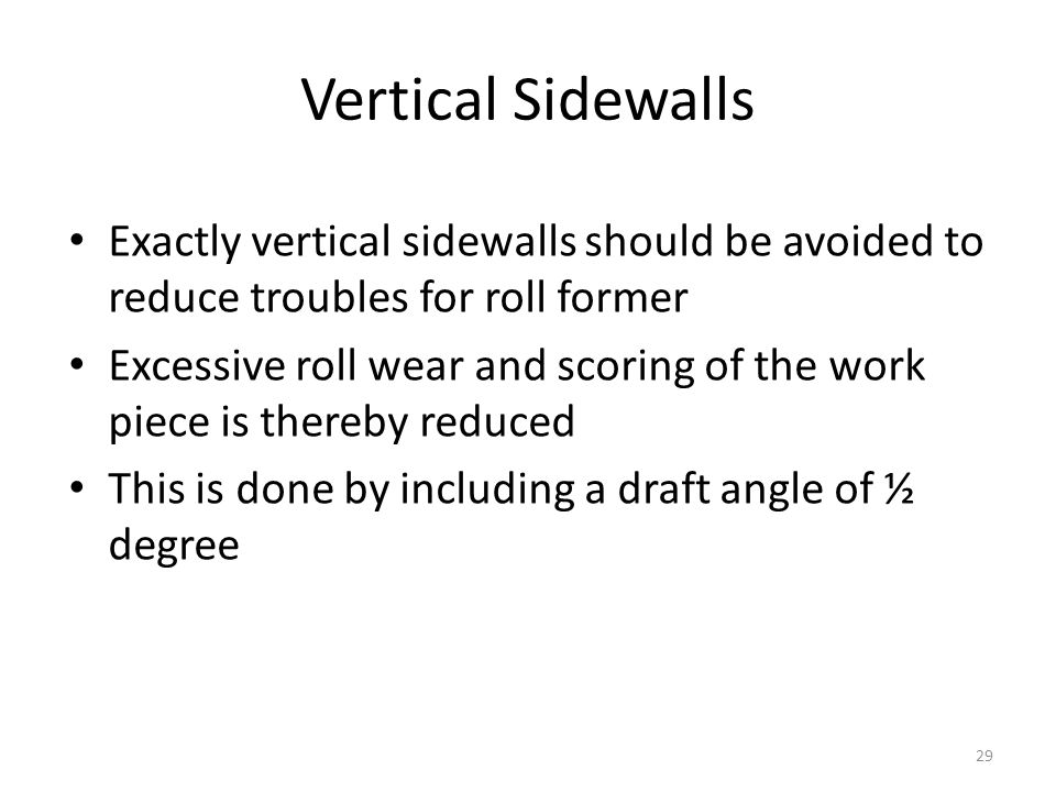 Exactly vertical sidewalls should be avoided to reduce troubles for roll former Excessive roll wear and scoring of the work piece is thereby reduced This is done by including a draft angle of ½ degree Vertical Sidewalls 29