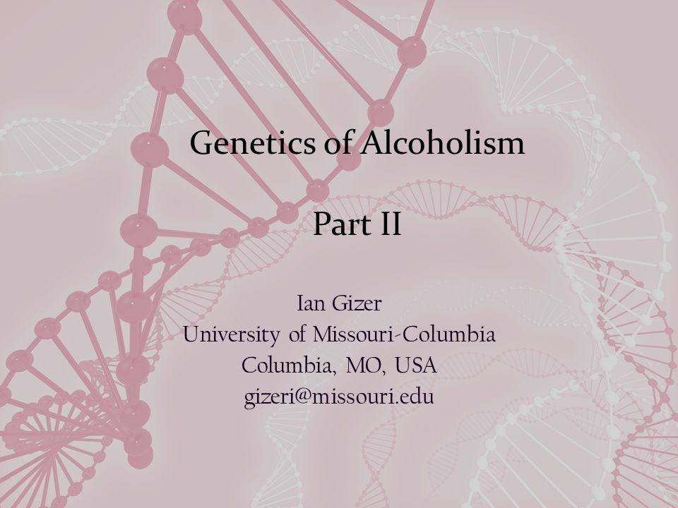 Genetics of Alcoholism Part II Ian Gizer University of Missouri-Columbia Columbia, MO, USA gizeri@missouri.edu
