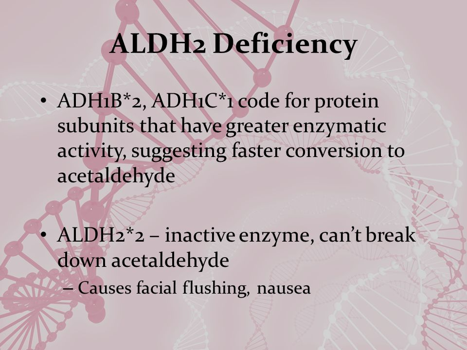 ALDH2 Deficiency ADH1B*2, ADH1C*1 code for protein subunits that have greater enzymatic activity, suggesting faster conversion to acetaldehyde ALDH2*2 – inactive enzyme, can't break down acetaldehyde – Causes facial flushing, nausea