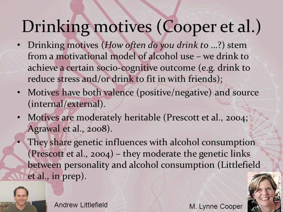 Drinking motives (Cooper et al.) Drinking motives (How often do you drink to … ) stem from a motivational model of alcohol use – we drink to achieve a certain socio-cognitive outcome (e.g.