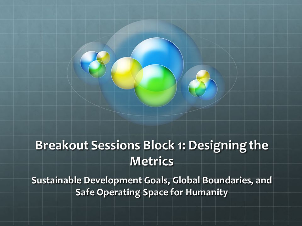 Breakout Sessions Block 1: Designing the Metrics Sustainable Development Goals, Global Boundaries, and Safe Operating Space for Humanity